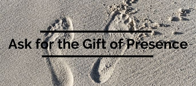 Ask for the Gift of Presence