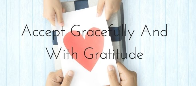 Accept Gracefully And With Gratitude